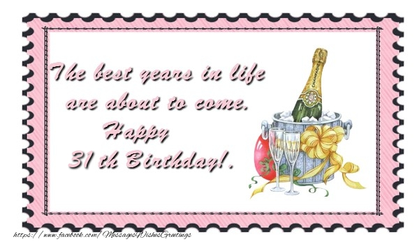 The best years in life are about to come. Happy 31 yearsth Birthday!.