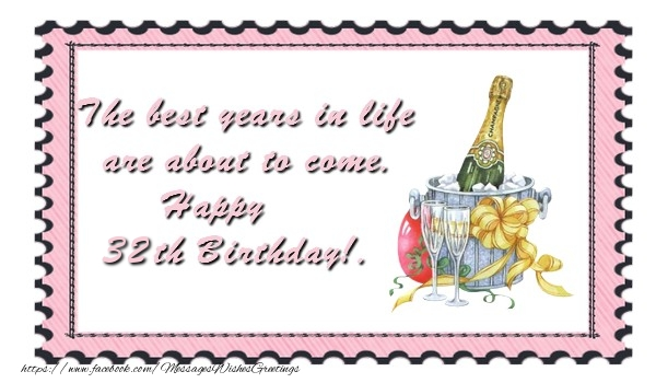 The best years in life are about to come. Happy 32 yearsth Birthday!.