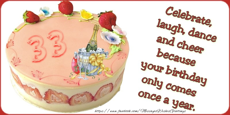 Celebrate, laugh, dance, and cheer because your birthday only comes once a year., 33 years
