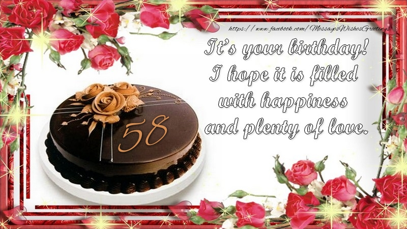 It's your birthday! I hope it is filled with happiness and plenty of love.! 58 years