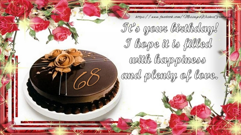 It's your birthday! I hope it is filled with happiness and plenty of love.! 68 years