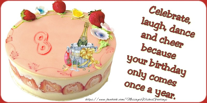Celebrate, laugh, dance, and cheer because your birthday only comes once a year., 8 years