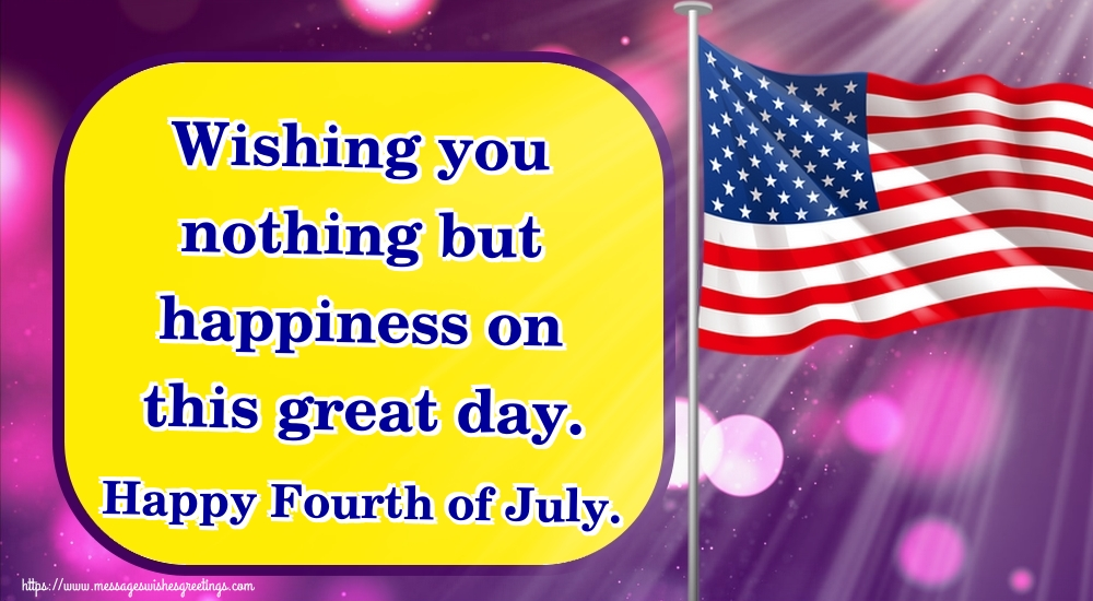 Greetings Cards  - Wishing you nothing but happiness on this great day. Happy Fourth of July.