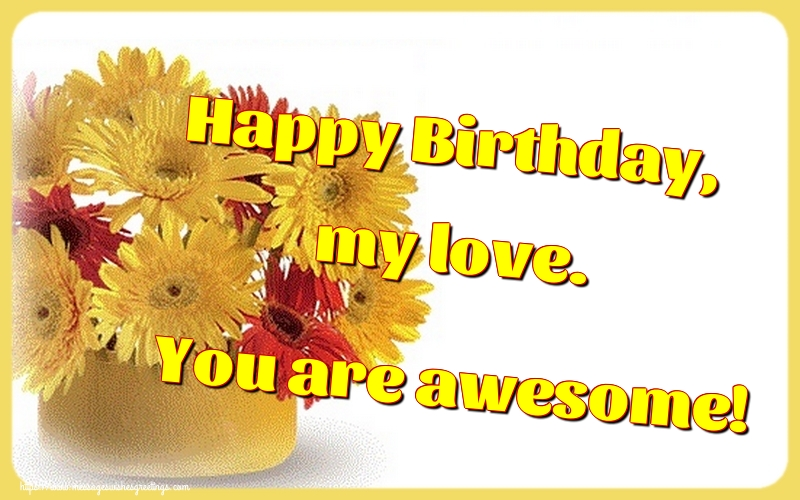 Greetings Cards for Birthday - Happy Birthday, my love. You are awesome! - messageswishesgreetings.com