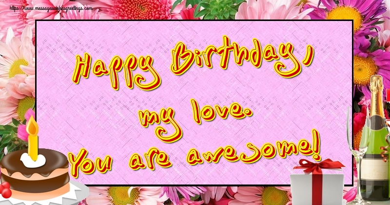 Greetings Cards for Birthday - Happy Birthday, my love. You are awesome!