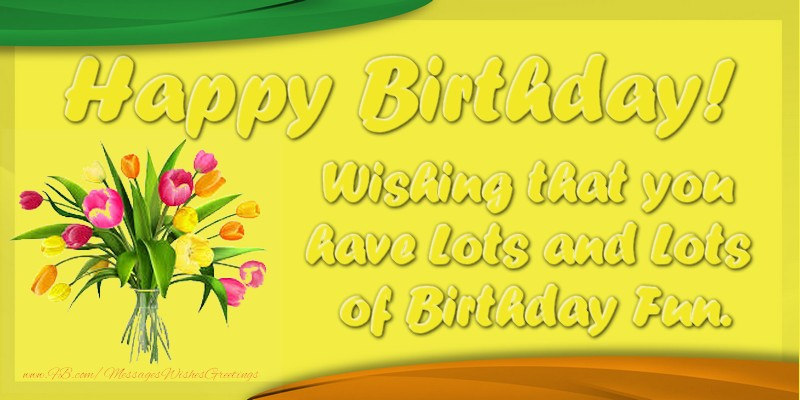Greetings Cards for Birthday - Happy Birthday! Wishing that you have Lots and Lots of Birthday Fun.