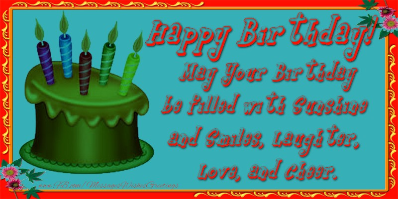 Birthday Happy Birthday! May Your Birthday be filled with Sunshine and Smiles, Laughter, Love, and Cheer.