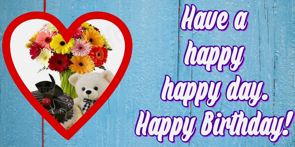 Greetings Cards for Birthday - Have a happy happy day. Happy Birthday!