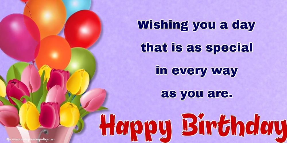 Greetings Cards for Birthday - Wishing you a day that is as special in every way as you are. Happy Birthday! - messageswishesgreetings.com