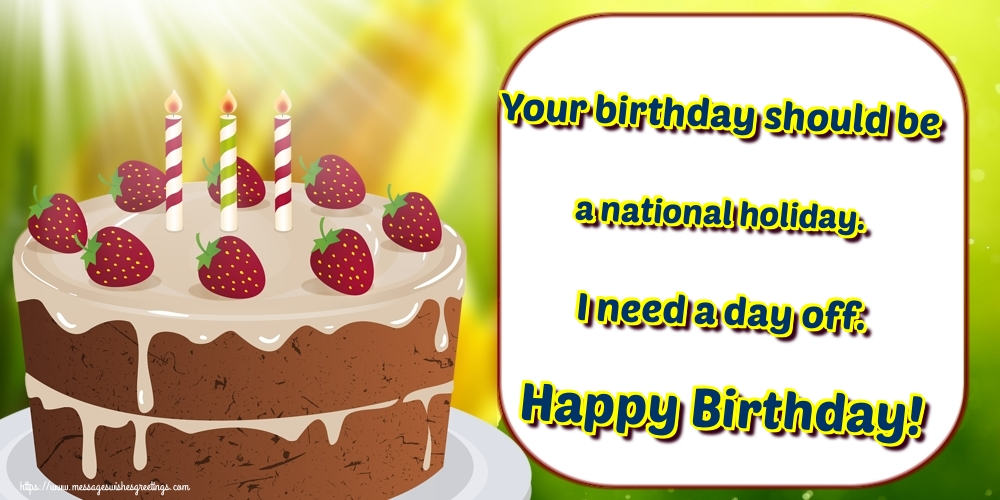 Greetings Cards for Birthday - Your birthday should be a national holiday. I need a day off. Happy Birthday! - messageswishesgreetings.com