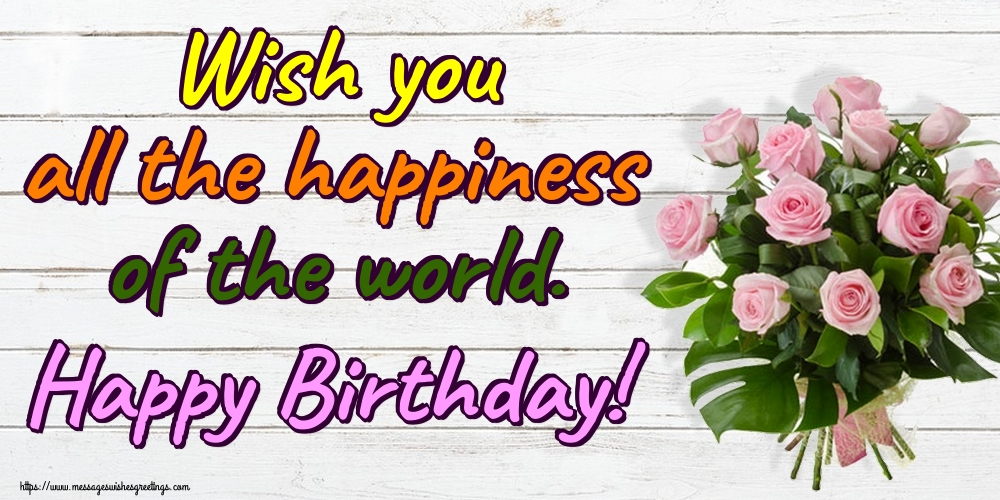 Greetings Cards for Birthday - Wish you all the happiness of the world. Happy Birthday!