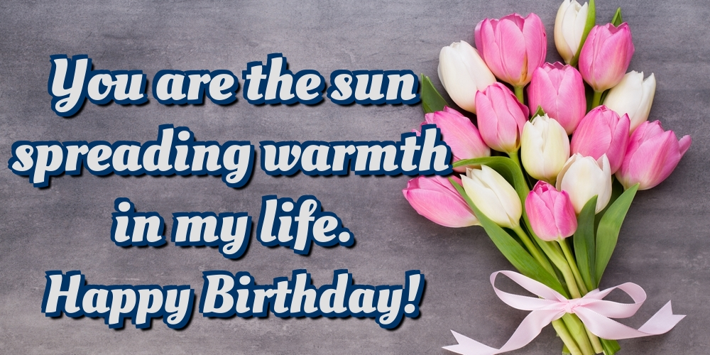 Greetings Cards for Birthday - You are the sun spreading warmth in my life. Happy Birthday! - messageswishesgreetings.com