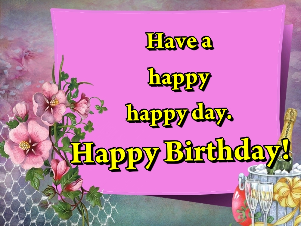 Popular greetings cards for Birthday - Have a happy happy day. Happy Birthday!
