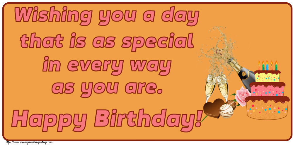 Greetings Cards for Birthday - Wishing you a day that is as special in every way as you are. Happy Birthday!