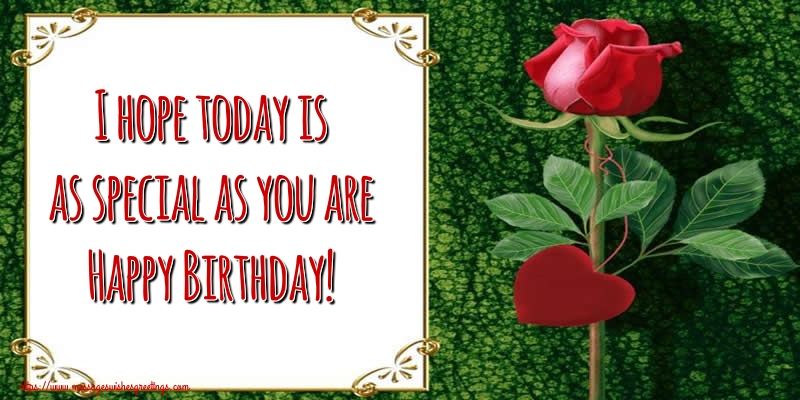 Greetings Cards for Birthday with roses - I hope today is as special as you are Happy Birthday!
