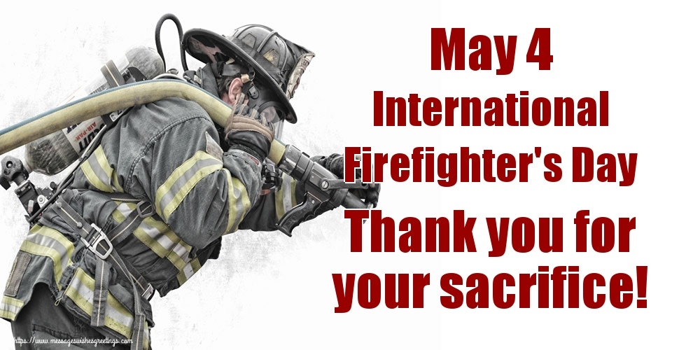 Greetings Cards International Firefighter's Day - May 4 International Firefighter's Day Thank you for your sacrifice!
