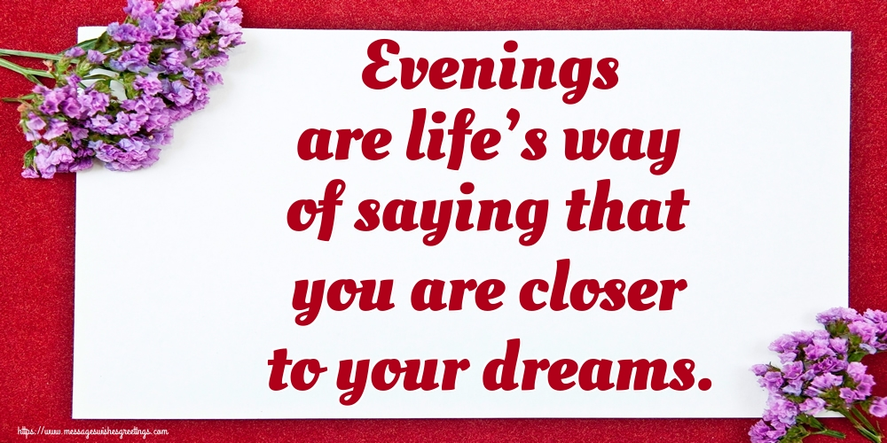 Greetings Cards for Good evening - Evenings are life's way of saying that you are closer to your dreams.