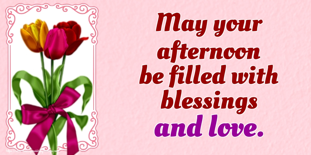 Greetings Cards for Good day - May your afternoon be filled with blessings and love.
