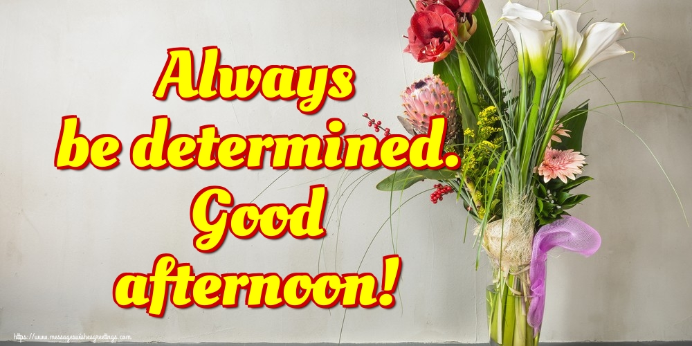 Greetings Cards for Good day - Always be determined. Good afternoon!