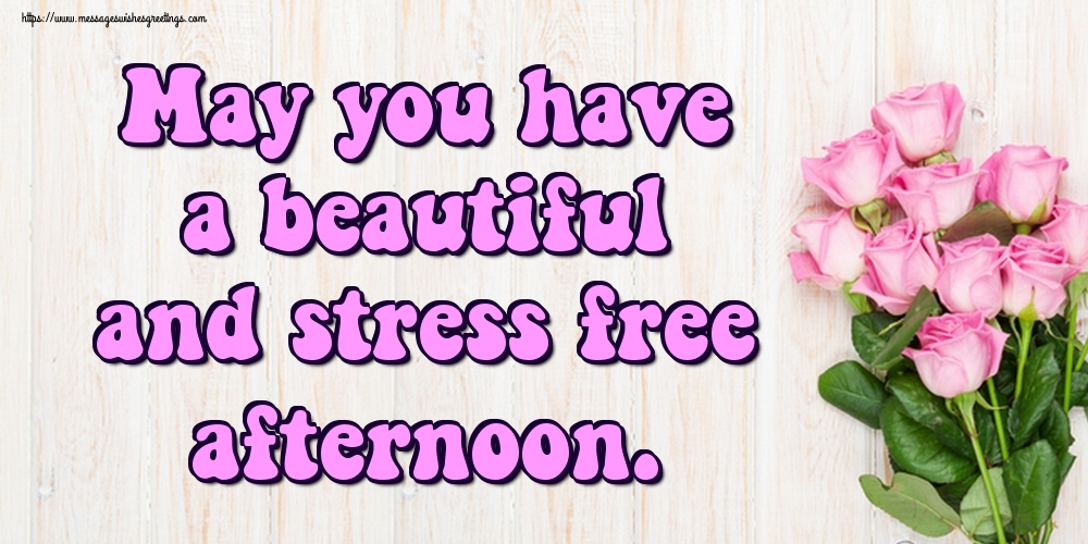 Greetings Cards for Good day - May you have a beautiful and stress free afternoon.