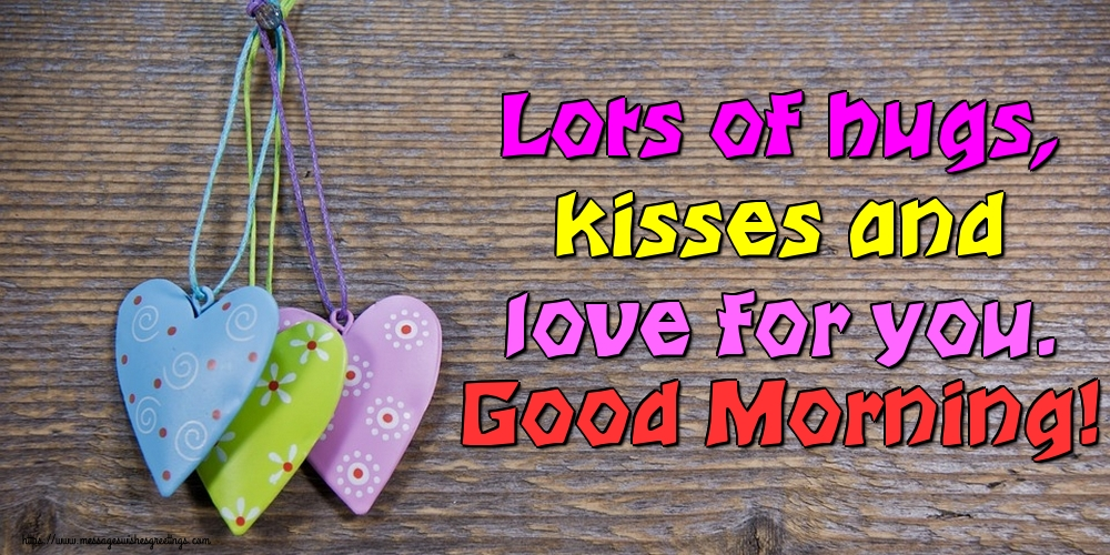 Greetings Cards for Good morning - Lots of hugs, kisses and love for you. Good Morning!