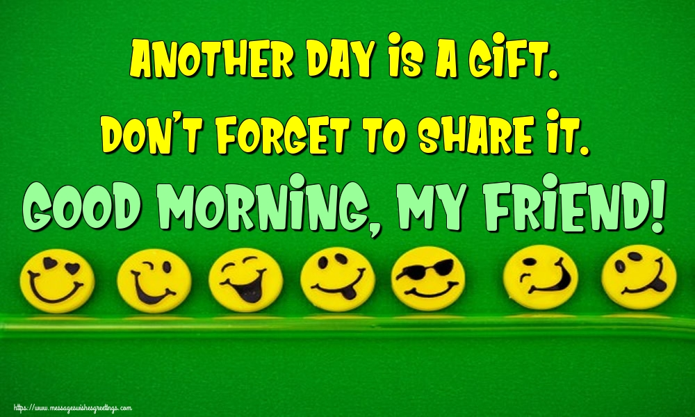 Greetings Cards for Good morning - Another day is a gift. Don't forget to share it. Good morning, my friend!