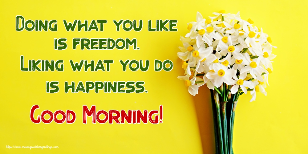 Greetings Cards for Good morning - Doing what you like is freedom. Liking what you do is happiness. Good Morning!