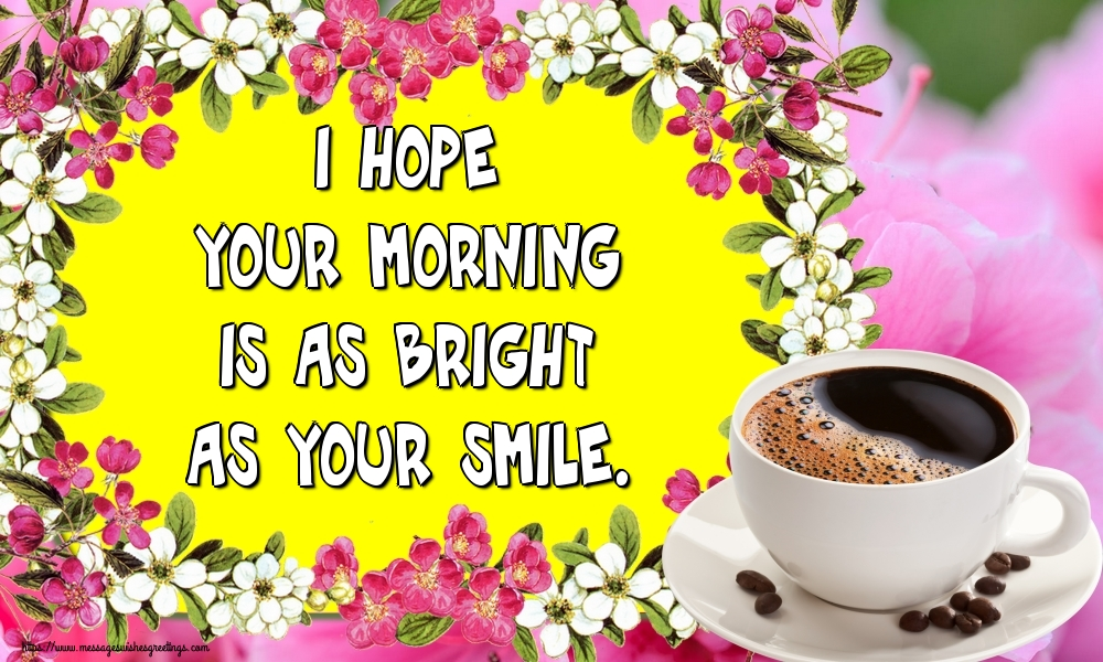 Greetings Cards for Good morning - I hope your morning is as bright as your smile.