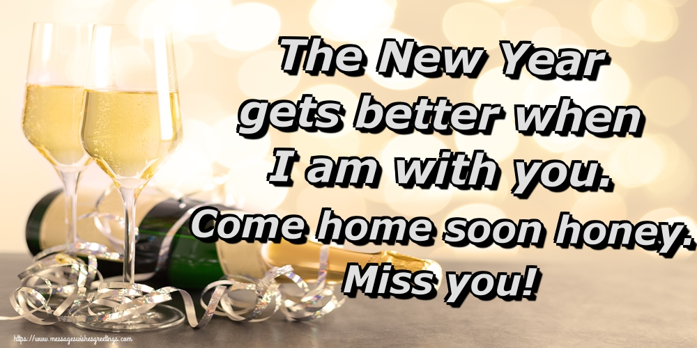 Greetings Cards for New Year - The New Year gets better when I am with you. Come home soon honey. Miss you!