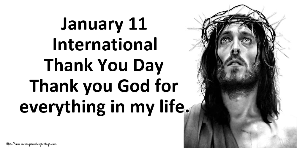 Greetings Cards International Thank You Day - January 11 International Thank You Day Thank you God for everything in my life.
