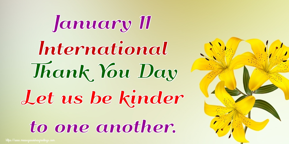 Greetings Cards International Thank You Day - January 11 International Thank You Day Let us be kinder to one another.