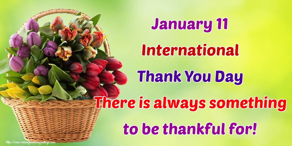 Popular greetings cards International Thank You Day - January 11 International Thank You Day There is always something to be thankful for!