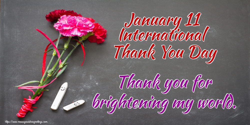 Popular greetings cards International Thank You Day - January 11 International Thank You Day Thank you for brightening my world.