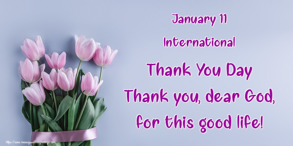 Greetings Cards International Thank You Day - January 11 International Thank You Day Thank you, dear God, for this good life!