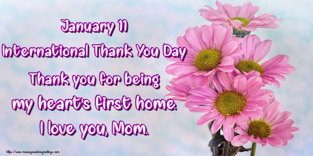 Thank You Day January 11 International Thank You Day Thank you for being my heart's first home. I love you, Mom.