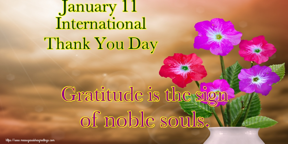 Greetings Cards International Thank You Day - January 11 International Thank You Day Gratitude is the sign of noble souls.