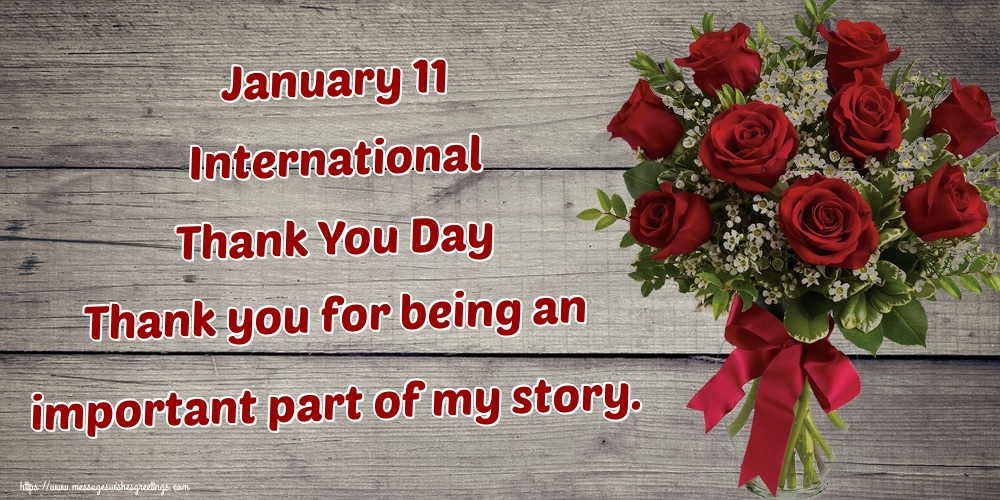 Greetings Cards International Thank You Day - January 11 International Thank You Day Thank you for being an important part of my story.