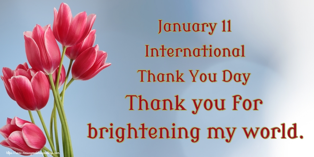 Thank You Day January 11 International Thank You Day Thank you for brightening my world.