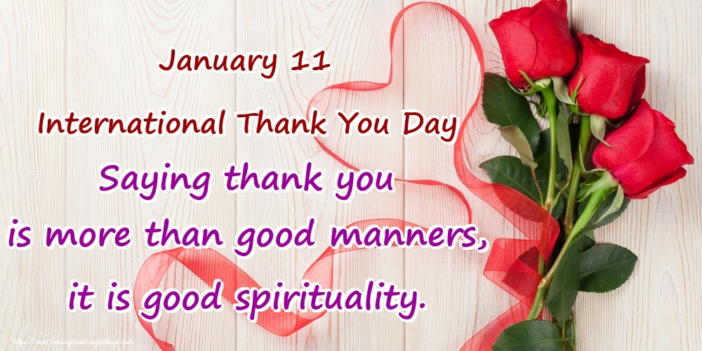 Greetings Cards International Thank You Day - January 11 International Thank You Day Saying thank you is more than good manners, it is good spirituality.