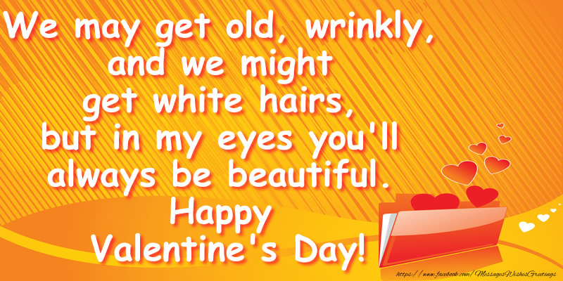 Greetings Cards for Valentine's Day - We may get old, wrinkly, and we might get white hairs, but in my eyes you'll always be beautiful. Happy Valentine's Day!