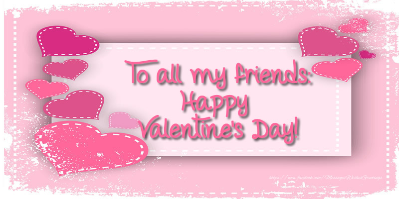 Valentine's Day To all my friends: Happy Valentine's Day!