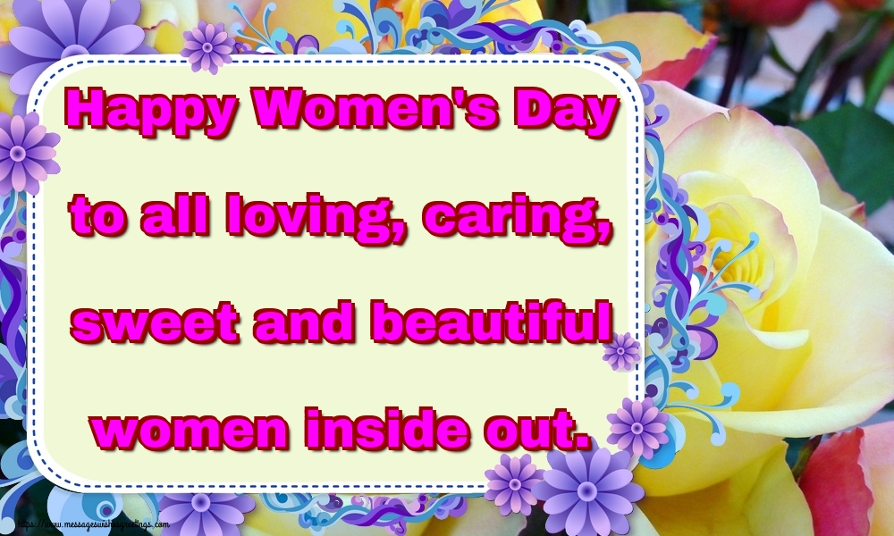 Popular greetings cards for Women's Day - Happy Women's Day to all loving, caring, sweet and beautiful women inside out.
