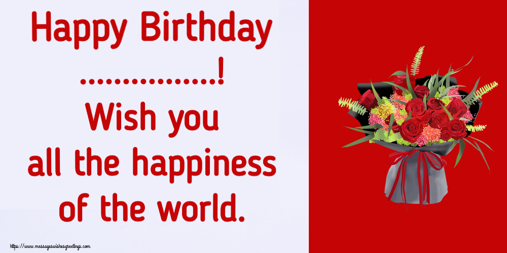 Custom Greetings Cards for Birthday - Happy Birthday ...! Wish you all the happiness of the world.