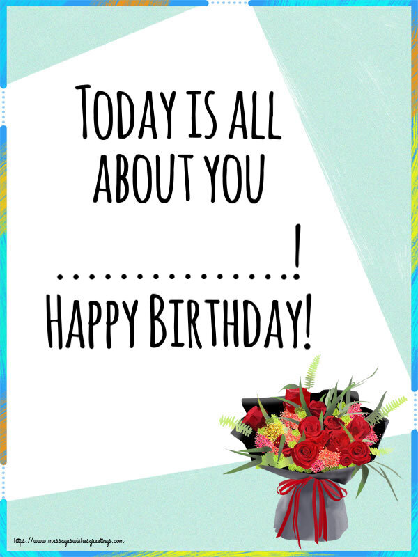 Custom Greetings Cards for Birthday - Today is all about you ...! Happy Birthday!