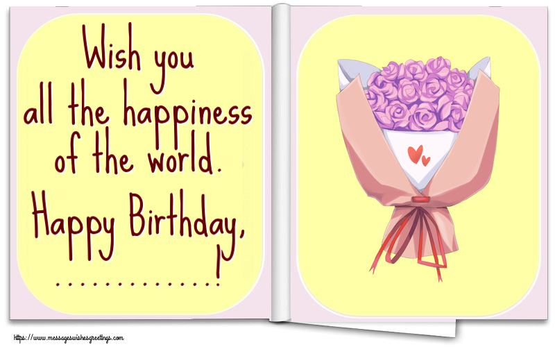 Custom Greetings Cards for Birthday - Wish you all the happiness of the world. Happy Birthday, ...!