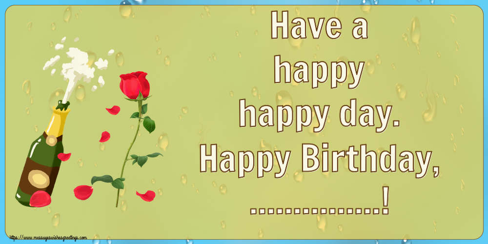 Custom Greetings Cards for Birthday - Have a happy happy day. Happy Birthday, ...!