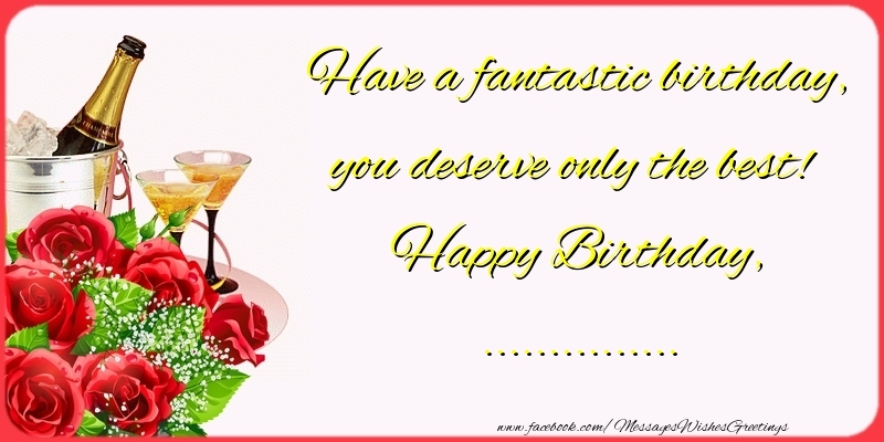 Custom Greetings Cards for Birthday - Have a fantastic birthday, you deserve only the best! Happy Birthday, ...