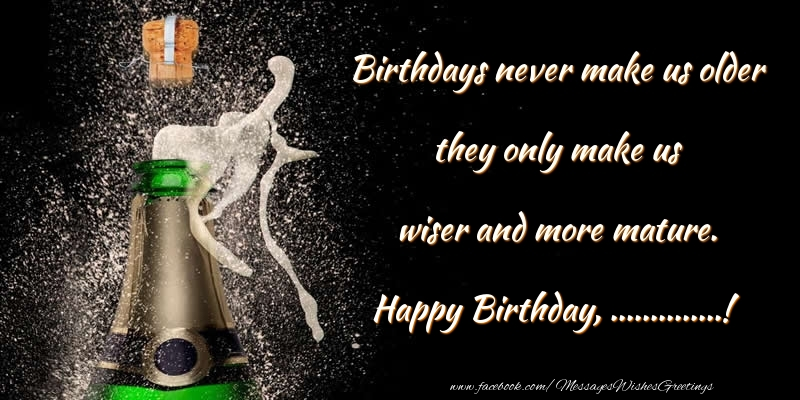 Custom Greetings Cards for Birthday - Birthdays never make us older they only make us wiser and more mature. ...