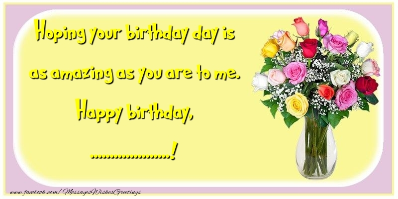 Custom Greetings Cards for Birthday - Hoping your birthday day is as amazing as you are to me. Happy birthday, ...