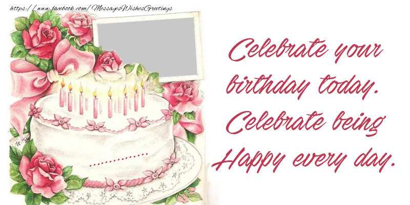 Custom Greetings Cards for Birthday - Celebrate your birthday today. Celebrate being Happy every day. ...!